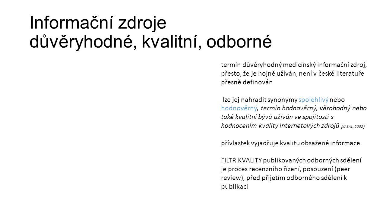 Informační zdroje důvěryhodné, kvalitní, odborné termín důvěryhodný medicínský informační zdroj, přesto, že je hojně užíván, není v české literatuře přesně definován lze jej nahradit synonymy spolehlivý nebo hodnověrný, termín hodnověrný, věrohodný nebo také kvalitní bývá užíván ve spojitosti s hodnocením kvality internetových zdrojů  KASAL, 2002  přívlastek vyjadřuje kvalitu obsažené informace FILTR KVALITY publikovaných odborných sdělení je proces recenzního řízení, posouzení (peer review), před přijetím odborného sdělení k publikaci