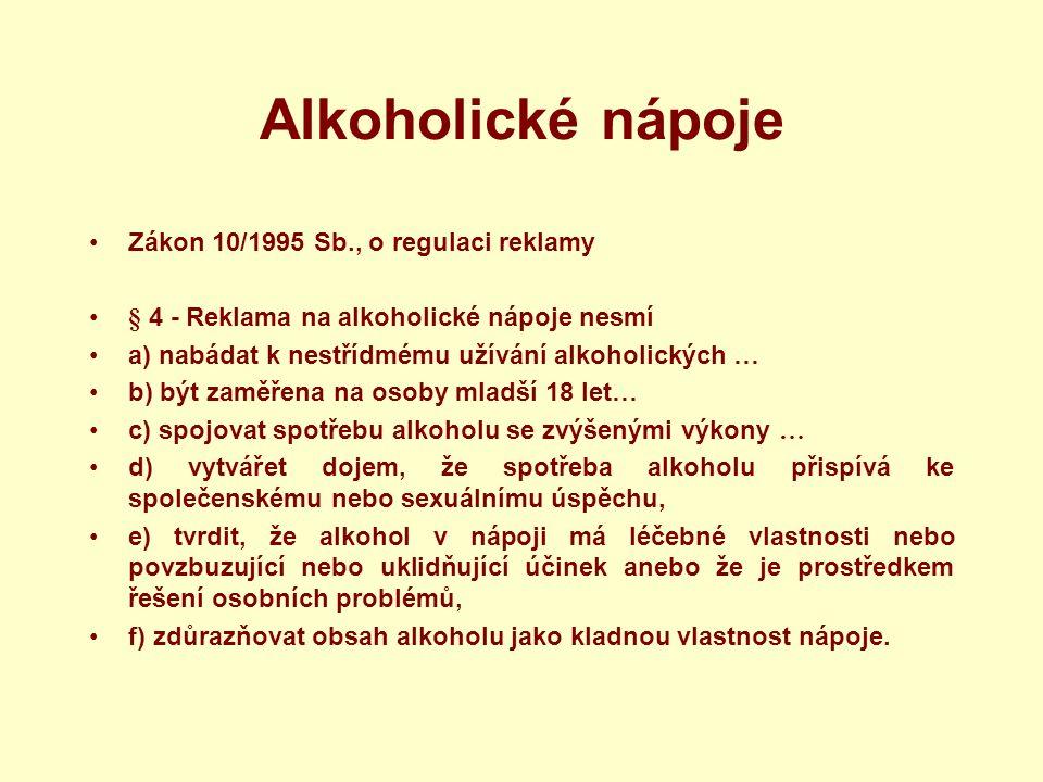 Alkoholické nápoje Zákon 10/1995 Sb., o regulaci reklamy § 4 - Reklama na alkoholické nápoje nesmí a) nabádat k nestřídmému užívání alkoholických … b) být zaměřena na osoby mladší 18 let… c) spojovat spotřebu alkoholu se zvýšenými výkony … d) vytvářet dojem, že spotřeba alkoholu přispívá ke společenskému nebo sexuálnímu úspěchu, e) tvrdit, že alkohol v nápoji má léčebné vlastnosti nebo povzbuzující nebo uklidňující účinek anebo že je prostředkem řešení osobních problémů, f) zdůrazňovat obsah alkoholu jako kladnou vlastnost nápoje.