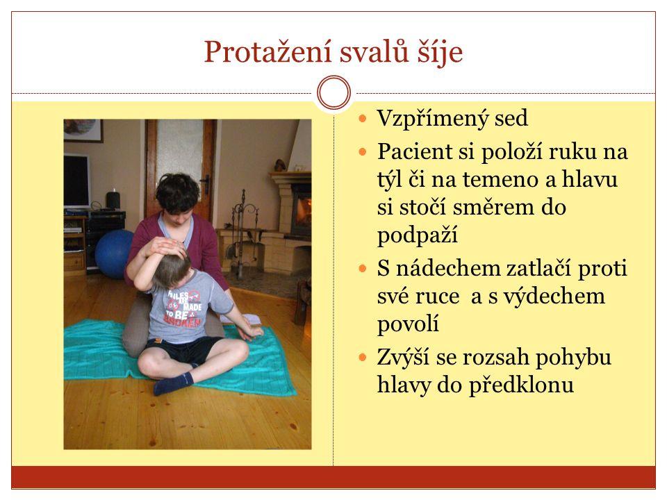 Protažení svalů šíje Vzpřímený sed Pacient si položí ruku na týl či na temeno a hlavu si stočí směrem do podpaží S nádechem zatlačí proti své ruce a s výdechem povolí Zvýší se rozsah pohybu hlavy do předklonu