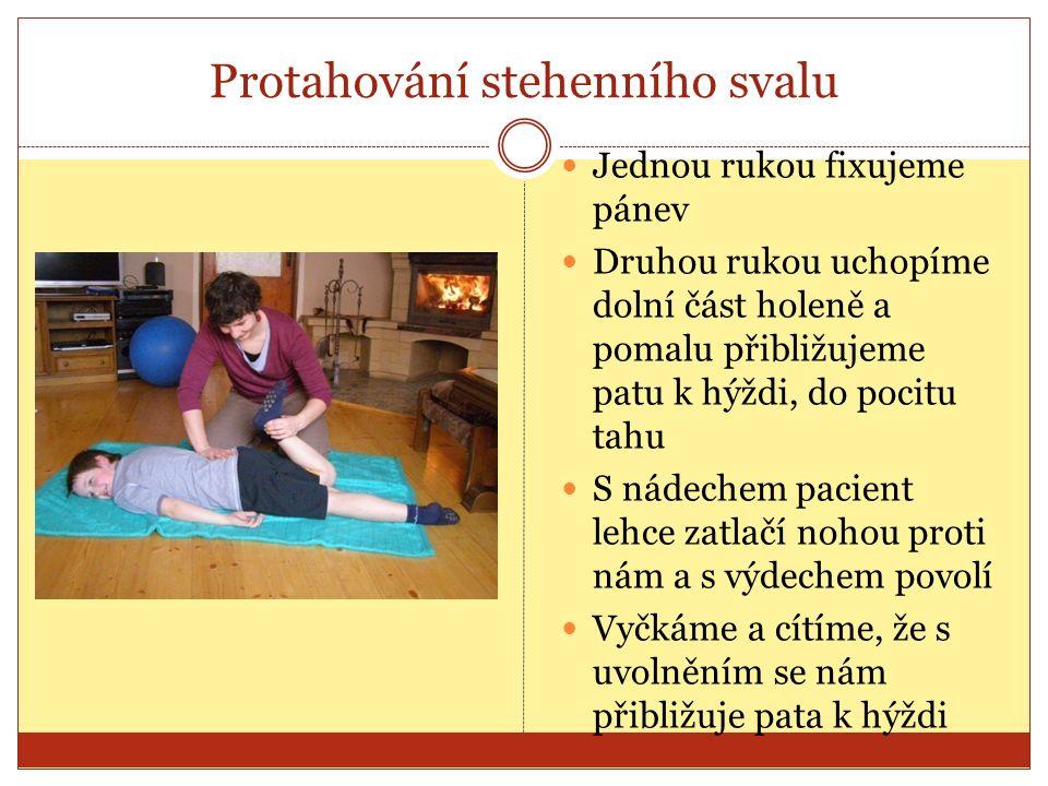 Protahování stehenního svalu Jednou rukou fixujeme pánev Druhou rukou uchopíme dolní část holeně a pomalu přibližujeme patu k hýždi, do pocitu tahu S nádechem pacient lehce zatlačí nohou proti nám a s výdechem povolí Vyčkáme a cítíme, že s uvolněním se nám přibližuje pata k hýždi