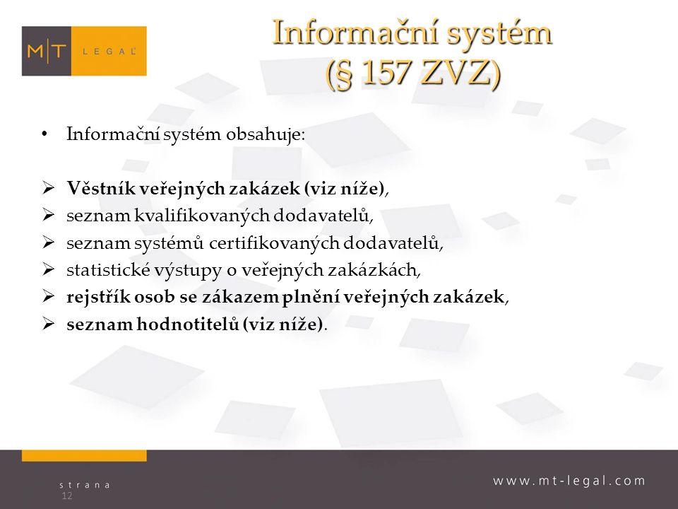 Informační systém (§ 157 ZVZ) Informační systém obsahuje:  Věstník veřejných zakázek (viz níže),  seznam kvalifikovaných dodavatelů,  seznam systémů certifikovaných dodavatelů,  statistické výstupy o veřejných zakázkách,  rejstřík osob se zákazem plnění veřejných zakázek,  seznam hodnotitelů (viz níže).