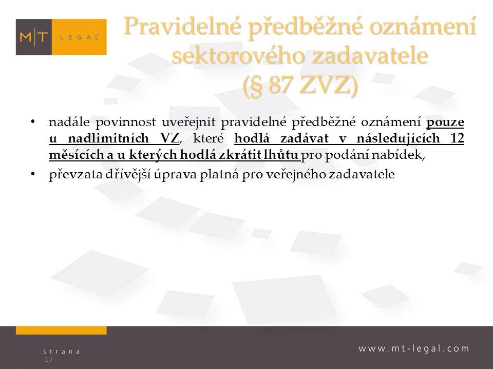 Pravidelné předběžné oznámení sektorového zadavatele (§ 87 ZVZ) nadále povinnost uveřejnit pravidelné předběžné oznámení pouze u nadlimitních VZ, které hodlá zadávat v následujících 12 měsících a u kterých hodlá zkrátit lhůtu pro podání nabídek, převzata dřívější úprava platná pro veřejného zadavatele 17