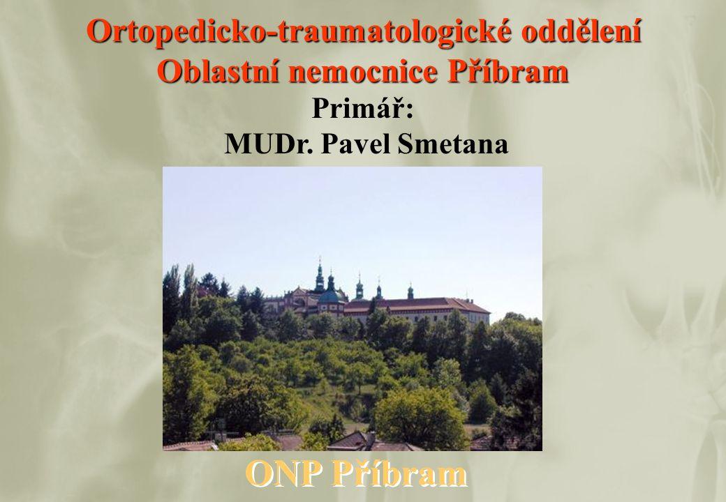 Ortopedicko-traumatologické oddělení Oblastní nemocnice Příbram Primář: MUDr. Pavel Smetana ONP Příbram