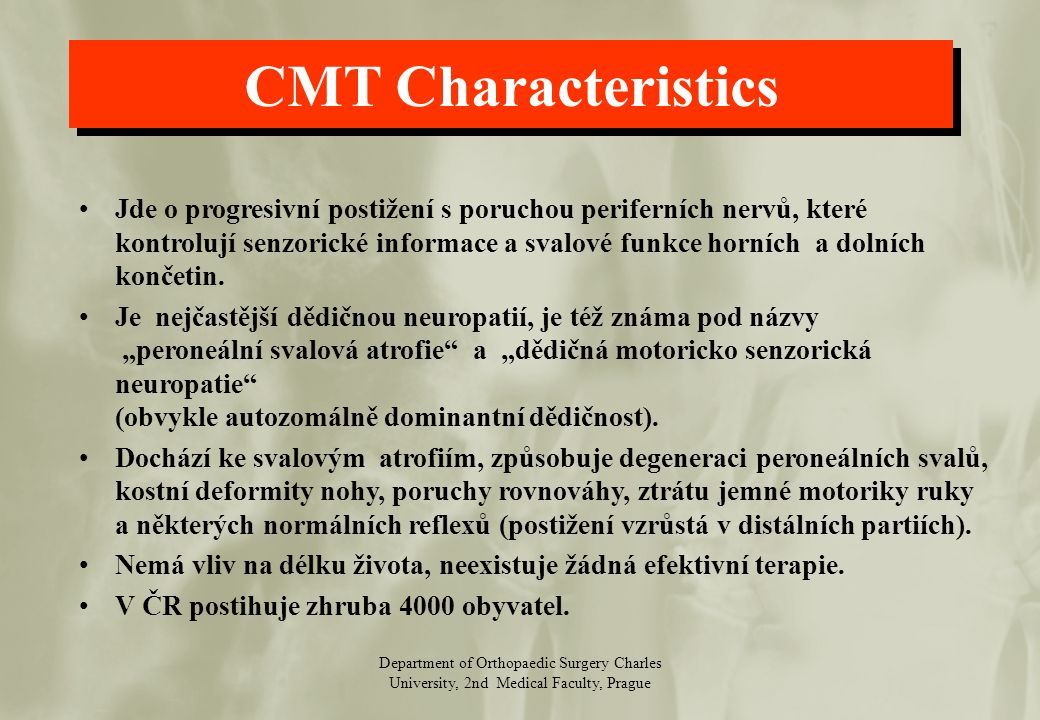 Department of Orthopaedic Surgery Charles University, 2nd Medical Faculty, Prague CMT Characteristics Jde o progresivní postižení s poruchou periferních nervů, které kontrolují senzorické informace a svalové funkce horních a dolních končetin.