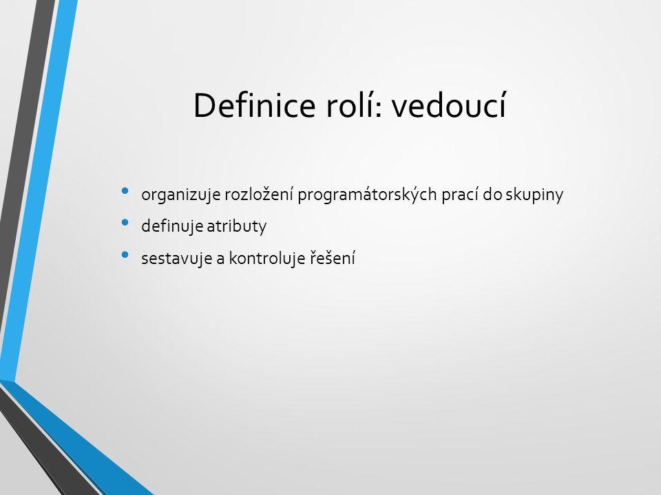 Definice rolí: vedoucí organizuje rozložení programátorských prací do skupiny definuje atributy sestavuje a kontroluje řešení