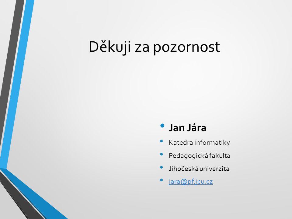 Děkuji za pozornost Jan Jára Katedra informatiky Pedagogická fakulta Jihočeská univerzita jara@pf.jcu.cz