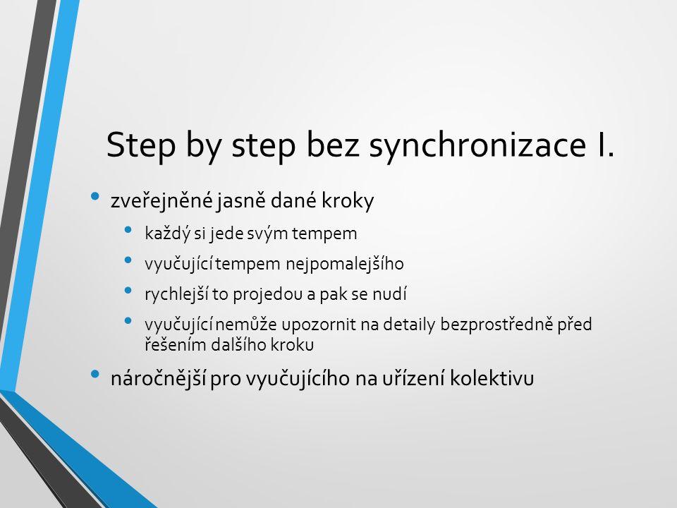 Step by step bez synchronizace I. zveřejněné jasně dané kroky každý si jede svým tempem vyučující tempem nejpomalejšího rychlejší to projedou a pak se