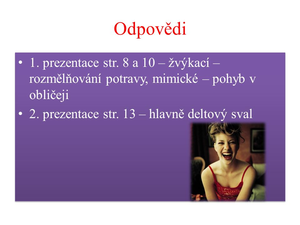 Odpovědi 1. prezentace str. 8 a 10 – žvýkací – rozmělňování potravy, mimické – pohyb v obličeji 2. prezentace str. 13 – hlavně deltový sval 1. prezent