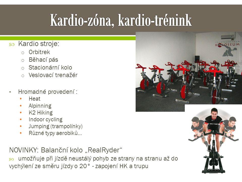 """ Kardio stroje: o Orbitrek o Běhací pás o Stacionární kolo o Veslovací trenažér Hromadné provedení : Heat Alpinning K2 Hiking Indoor cycling Jumping (trampolínky) Různé typy aerobiků… NOVINKY: Balanční kolo """"RealRyder  umožňuje při jízdě neustálý pohyb ze strany na stranu až do vychýlení ze směru jízdy o 20° - zapojení HK a trupu"""