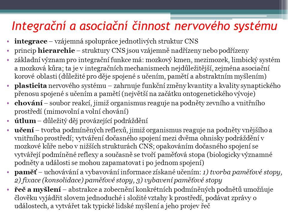 Integrační a asociační činnost nervového systému integrace – vzájemná spolupráce jednotlivých struktur CNS princip hierarchie – struktury CNS jsou vzájemně nadřízeny nebo podřízeny základní význam pro integrační funkce má: mozkový kmen, mezimozek, limbický systém a mozková kůra; ta je v integračních mechanismech nejdůležitější, zejména asociační korové oblasti (důležité pro děje spojené s učením, pamětí a abstraktním myšlením) plasticita nervového systému – zahrnuje funkční změny kvantity a kvality synaptického přenosu spojené s učením a pamětí (největší na začátku ontogenetického vývoje) chování – soubor reakcí, jimiž organismus reaguje na podněty zevního a vnitřního prostředí (mimovolní a volní chování) útlum – důležitý děj provázející podráždění učení – tvorba podmíněných reflexů, jimiž organismus reaguje na podněty vnějšího a vnitřního prostředí; vytváření dočasného spojení mezi dvěma ohnisky podráždění v mozkové kůře nebo v nižších strukturách CNS; opakováním dočasného spojení se vytvářejí podmíněné reflexy a současně se tvoří paměťová stopa (biologicky významné podněty a události se mohou zapamatovat i po jednom spojení) paměť – uchovávání a vybavování informace získané učením: 1) tvorba paměťové stopy, 2) fixace (konsolidace) paměťové stopy, 3) vybavení paměťové stopy řeč a myšlení – abstrakce a zobecnění konkrétních podmíněných podnětů umožňuje člověku vyjádřit slovem jednoduché i složité vztahy k prostředí, podávat zprávy o událostech, a vytvářet tak typické lidské myšlení a jeho projev řeč