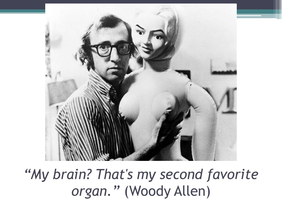 My brain? That s my second favorite organ. (Woody Allen)
