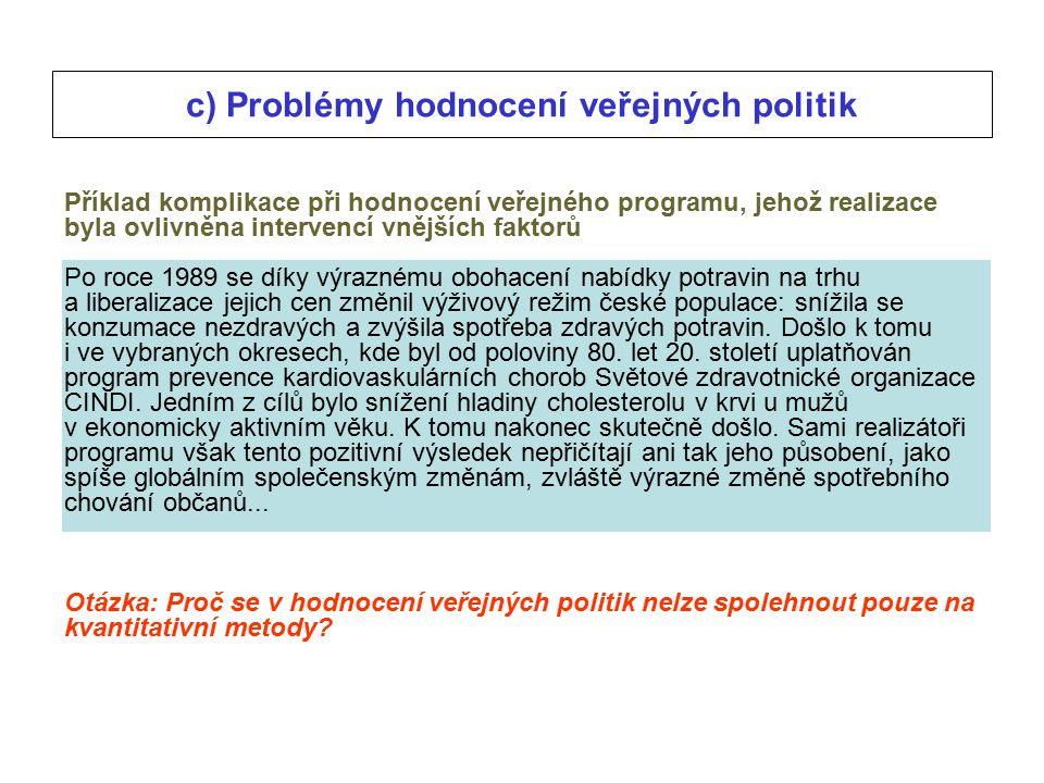 c) Problémy hodnocení veřejných politik Příklad komplikace při hodnocení veřejného programu, jehož realizace byla ovlivněna intervencí vnějších faktorů Po roce 1989 se díky výraznému obohacení nabídky potravin na trhu a liberalizace jejich cen změnil výživový režim české populace: snížila se konzumace nezdravých a zvýšila spotřeba zdravých potravin.
