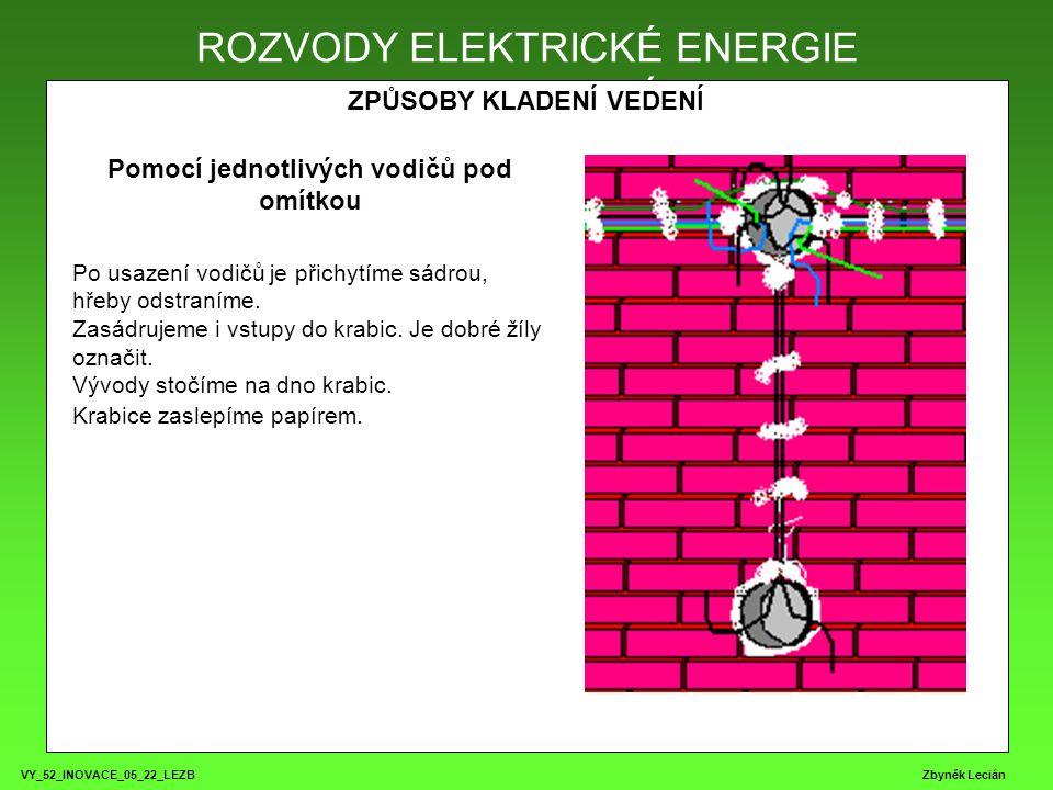 VY_52_INOVACE_05_22_LEZB Zbyněk Lecián ROZVODY ELEKTRICKÉ ENERGIE ZPŮSOBY KLADENÍ VEDENÍ ROZVODY ELEKTRICKÉ ENERGIE Pomocí jednotlivých vodičů pod omítkou Po usazení vodičů je přichytíme sádrou, hřeby odstraníme.