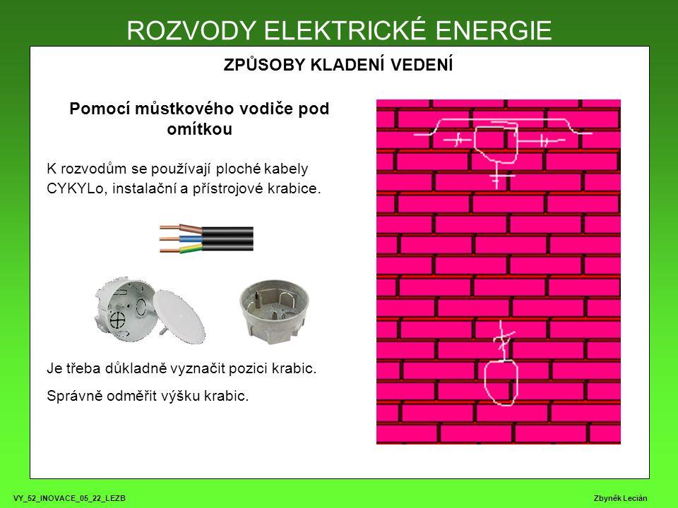 VY_52_INOVACE_05_22_LEZB Zbyněk Lecián ROZVODY ELEKTRICKÉ ENERGIE ZPŮSOBY KLADENÍ VEDENÍ ROZVODY ELEKTRICKÉ ENERGIE Pomocí můstkového vodiče pod omítkou K rozvodům se používají ploché kabely CYKYLo, instalační a přístrojové krabice.