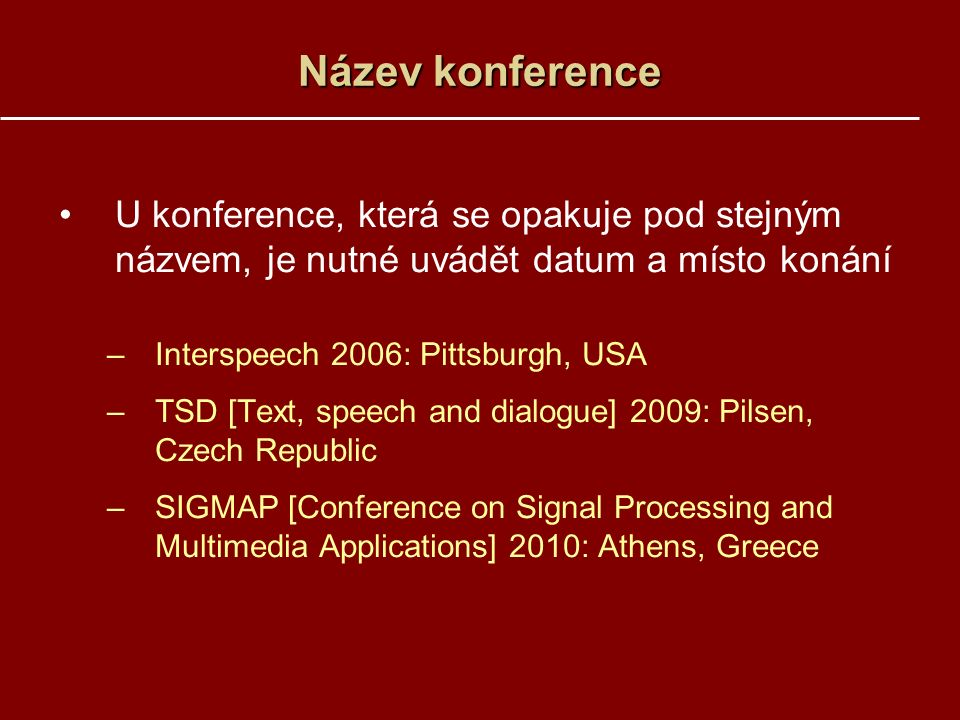 Název konference U konference, která se opakuje pod stejným názvem, je nutné uvádět datum a místo konání –Interspeech 2006: Pittsburgh, USA –TSD [Text, speech and dialogue] 2009: Pilsen, Czech Republic –SIGMAP [Conference on Signal Processing and Multimedia Applications] 2010: Athens, Greece