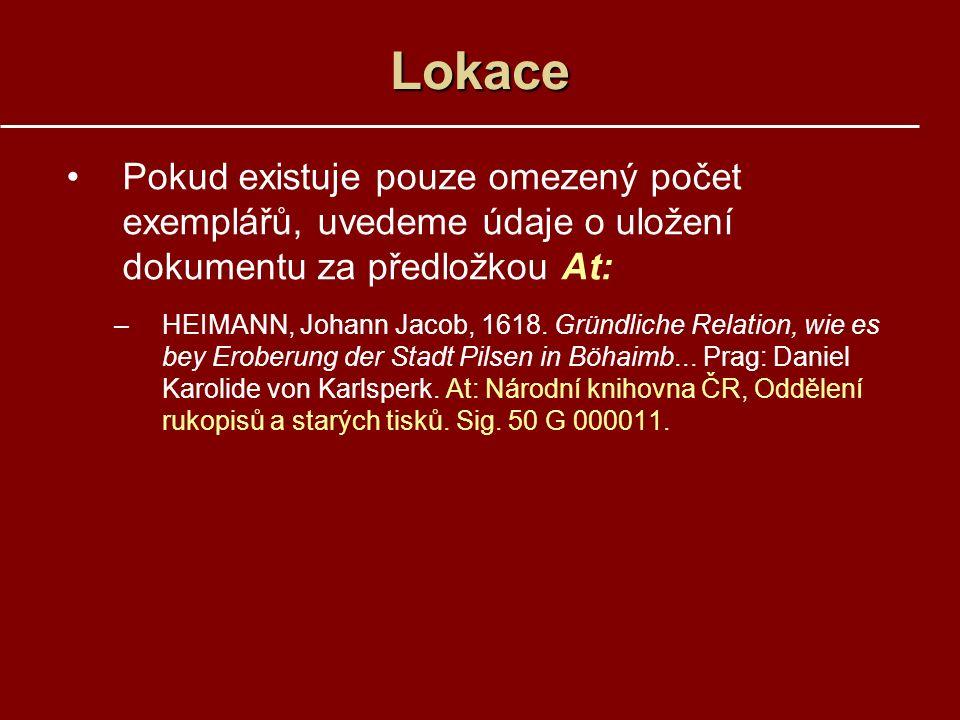 Lokace Pokud existuje pouze omezený počet exemplářů, uvedeme údaje o uložení dokumentu za předložkou At: –HEIMANN, Johann Jacob, 1618.