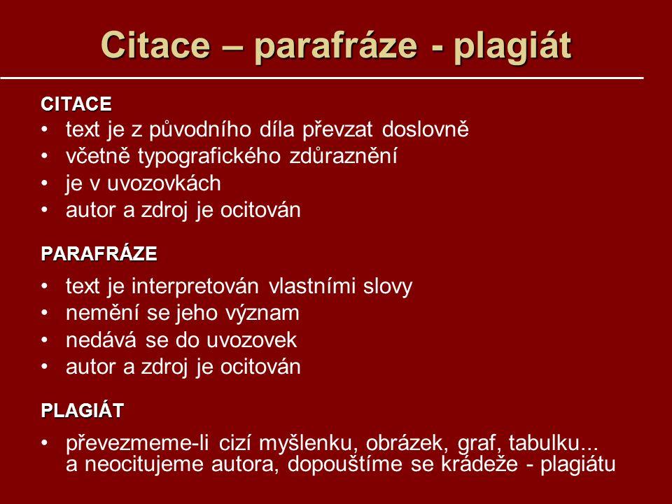 Citace – parafráze - plagiát CITACE text je z původního díla převzat doslovně včetně typografického zdůraznění je v uvozovkách autor a zdroj je ocitovánPARAFRÁZE text je interpretován vlastními slovy nemění se jeho význam nedává se do uvozovek autor a zdroj je ocitovánPLAGIÁT převezmeme-li cizí myšlenku, obrázek, graf, tabulku...
