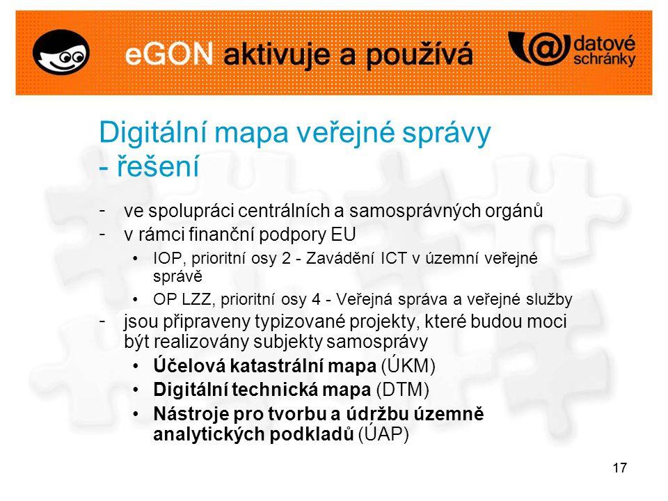 17 Digitální mapa veřejné správy - řešení - ve spolupráci centrálních a samosprávných orgánů - v rámci finanční podpory EU IOP, prioritní osy 2 - Zavádění ICT v územní veřejné správě OP LZZ, prioritní osy 4 - Veřejná správa a veřejné služby - jsou připraveny typizované projekty, které budou moci být realizovány subjekty samosprávy Účelová katastrální mapa (ÚKM) Digitální technická mapa (DTM) Nástroje pro tvorbu a údržbu územně analytických podkladů (ÚAP)