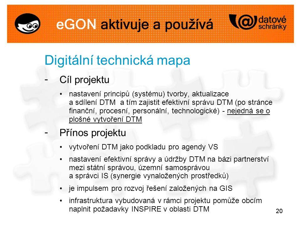 20 Digitální technická mapa - Cíl projektu nastavení principů (systému) tvorby, aktualizace a sdílení DTM a tím zajistit efektivní správu DTM (po stránce finanční, procesní, personální, technologické) - nejedná se o plošné vytvoření DTM - Přínos projektu vytvoření DTM jako podkladu pro agendy VS nastavení efektivní správy a údržby DTM na bázi partnerství mezi státní správou, územní samosprávou a správci IS (synergie vynaložených prostředků) je impulsem pro rozvoj řešení založených na GIS infrastruktura vybudovaná v rámci projektu pomůže obcím naplnit požadavky INSPIRE v oblasti DTM