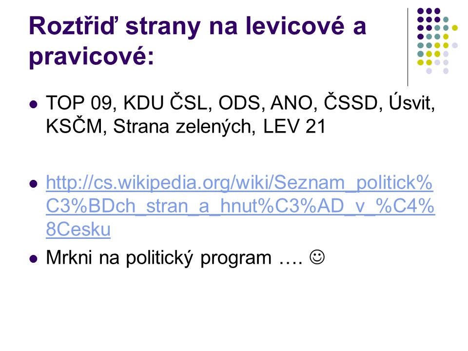 Roztřiď strany na levicové a pravicové: TOP 09, KDU ČSL, ODS, ANO, ČSSD, Úsvit, KSČM, Strana zelených, LEV 21 http://cs.wikipedia.org/wiki/Seznam_politick% C3%BDch_stran_a_hnut%C3%AD_v_%C4% 8Cesku http://cs.wikipedia.org/wiki/Seznam_politick% C3%BDch_stran_a_hnut%C3%AD_v_%C4% 8Cesku Mrkni na politický program ….
