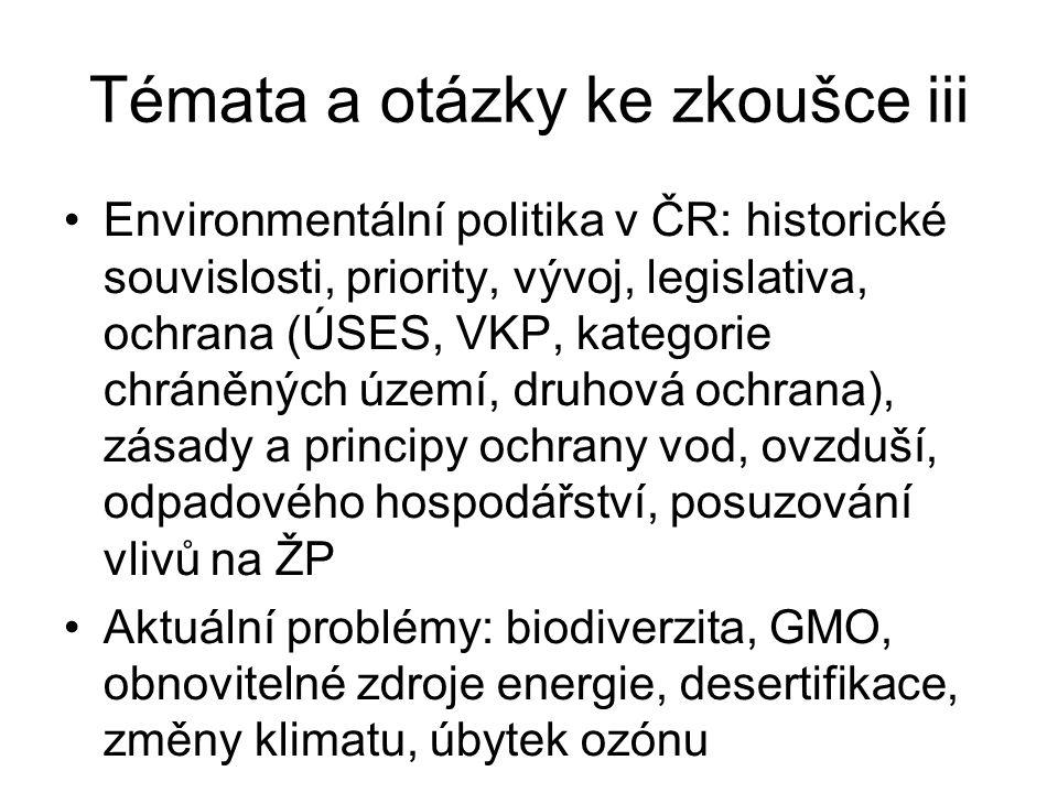 Témata a otázky ke zkoušce iii Environmentální politika v ČR: historické souvislosti, priority, vývoj, legislativa, ochrana (ÚSES, VKP, kategorie chráněných území, druhová ochrana), zásady a principy ochrany vod, ovzduší, odpadového hospodářství, posuzování vlivů na ŽP Aktuální problémy: biodiverzita, GMO, obnovitelné zdroje energie, desertifikace, změny klimatu, úbytek ozónu