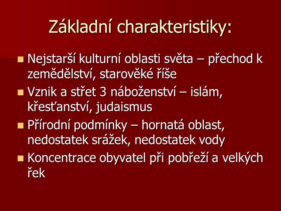 Základní charakteristiky: Nejstarší kulturní oblasti světa – přechod k zemědělství, starověké říše Nejstarší kulturní oblasti světa – přechod k zemědělství, starověké říše Vznik a střet 3 náboženství – islám, křesťanství, judaismus Vznik a střet 3 náboženství – islám, křesťanství, judaismus Přírodní podmínky – hornatá oblast, nedostatek srážek, nedostatek vody Přírodní podmínky – hornatá oblast, nedostatek srážek, nedostatek vody Koncentrace obyvatel při pobřeží a velkých řek Koncentrace obyvatel při pobřeží a velkých řek