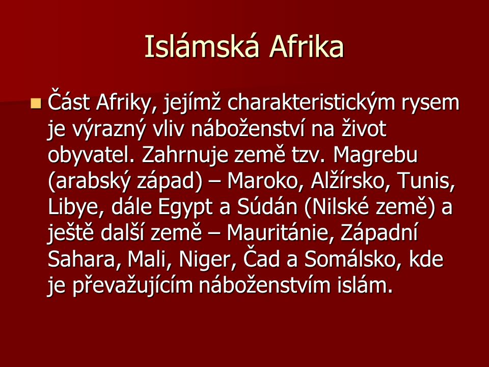Islámská Afrika Část Afriky, jejímž charakteristickým rysem je výrazný vliv náboženství na život obyvatel. Zahrnuje země tzv. Magrebu (arabský západ)