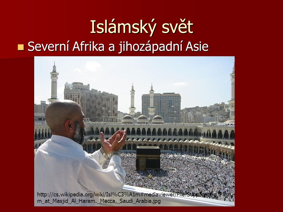Islámský svět Severní Afrika a jihozápadní Asie Severní Afrika a jihozápadní Asie http://cs.wikipedia.org/wiki/Isl%C3%A1m#mediaviewer/File:Supplicating_Pilgri m_at_Masjid_Al_Haram._Mecca,_Saudi_Arabia.jpg