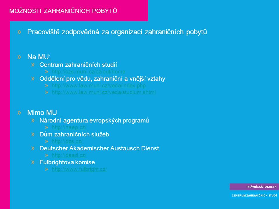 » Pracoviště zodpovědná za organizaci zahraničních pobytů » Na MU:  Centrum zahraničních studií  http://czs.muni.cz/cz/out/home http://czs.muni.cz/cz/out/home  Oddělení pro vědu, zahraniční a vnější vztahy  http://www.law.muni.cz/veda/index.php http://www.law.muni.cz/veda/index.php  http://www.law.muni.cz/veda/studium.shtml http://www.law.muni.cz/veda/studium.shtml » Mimo MU  Národní agentura evropských programů  http://naep.cz/ http://naep.cz/  Dům zahraničních služeb  http://dzs.cz/ http://dzs.cz/  Deutscher Akademischer Austausch Dienst  http://daad.cz/ http://daad.cz/  Fulbrightova komise  http://www.fulbright.cz/ http://www.fulbright.cz/ PRÁVNÍCKÁ FAKULTA CENTRUM ZAHRANIČNÍCH STUDIÍ MOŽNOSTI ZAHRANIČNÍCH POBYTŮ
