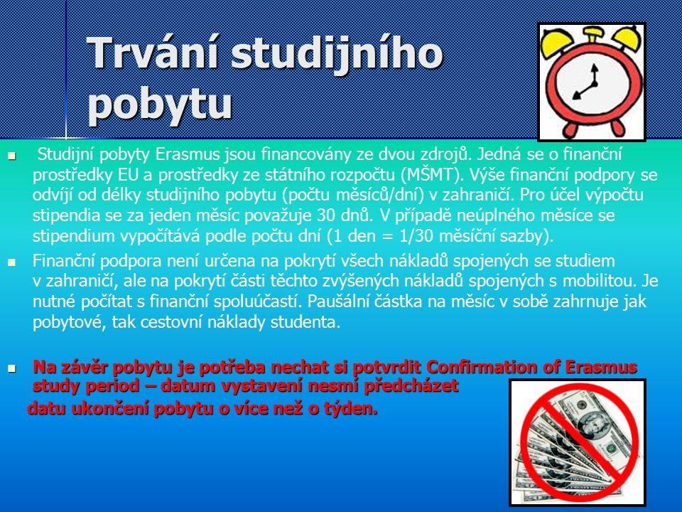 Trvání studijního pobytu Studijní pobyty Erasmus jsou financovány ze dvou zdrojů. Jedná se o finanční prostředky EU a prostředky ze státního rozpočtu