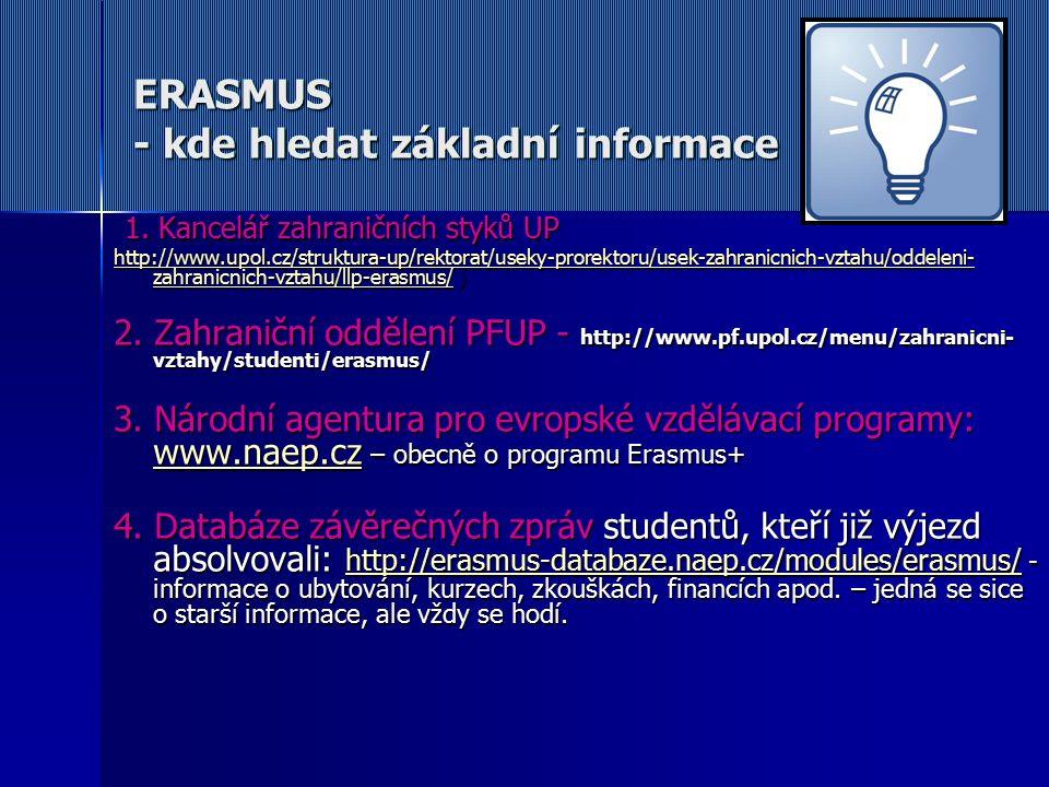 Postup - Erasmus 1) E-mail od hostitelské univerzity s informacemi a požadavky 2) Online přihlášení (Online Application/Application Form) 3) Vyplnění Learning agreementu – výběr předmětů, které budete studovat včetně tabulky uznání 4) Acceptance Letter od partnerské univerzity (ne všechny je zasílají!) 4) Ubytování 5) Splnit své povinnosti za daný ročník do stanoveného termínu: začátek září 2016 (mimo 5.