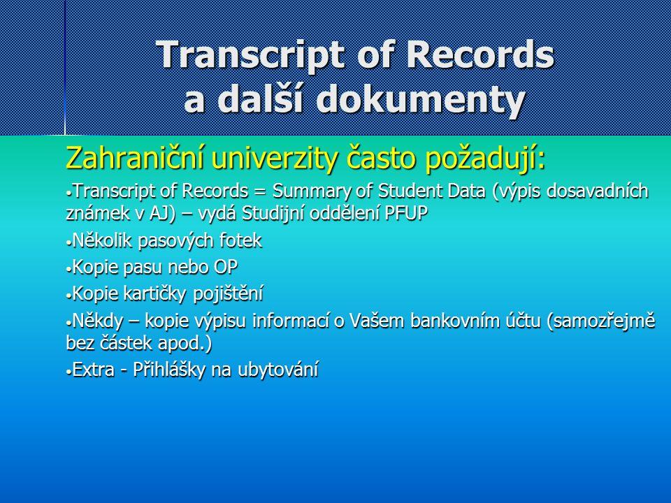 Transcript of Records a další dokumenty Zahraniční univerzity často požadují: Transcript of Records = Summary of Student Data (výpis dosavadních známek v AJ) – vydá Studijní oddělení PFUP Transcript of Records = Summary of Student Data (výpis dosavadních známek v AJ) – vydá Studijní oddělení PFUP Několik pasových fotek Několik pasových fotek Kopie pasu nebo OP Kopie pasu nebo OP Kopie kartičky pojištění Kopie kartičky pojištění Někdy – kopie výpisu informací o Vašem bankovním účtu (samozřejmě bez částek apod.) Někdy – kopie výpisu informací o Vašem bankovním účtu (samozřejmě bez částek apod.) Extra - Přihlášky na ubytování Extra - Přihlášky na ubytování