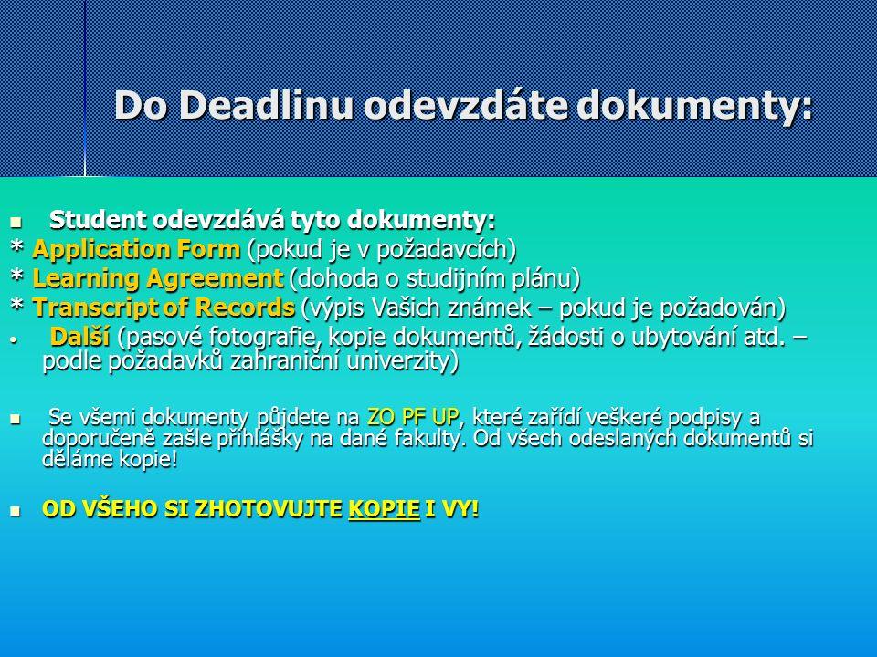 Do Deadlinu odevzdáte dokumenty: Student odevzdává tyto dokumenty: Student odevzdává tyto dokumenty: * Application Form (pokud je v požadavcích) * Learning Agreement (dohoda o studijním plánu) * Transcript of Records (výpis Vašich známek – pokud je požadován) Další (pasové fotografie, kopie dokumentů, žádosti o ubytování atd.
