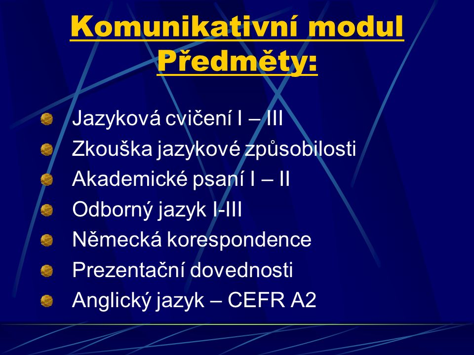 Komunikativní modul Předměty: Jazyková cvičení I – III Zkouška jazykové způsobilosti Akademické psaní I – II Odborný jazyk I-III Německá korespondence Prezentační dovednosti Anglický jazyk – CEFR A2