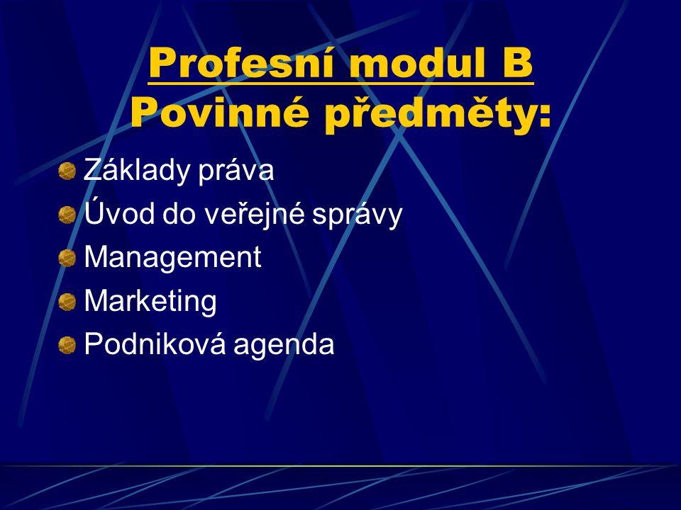 Profesní modul B Povinné předměty: Základy práva Úvod do veřejné správy Management Marketing Podniková agenda
