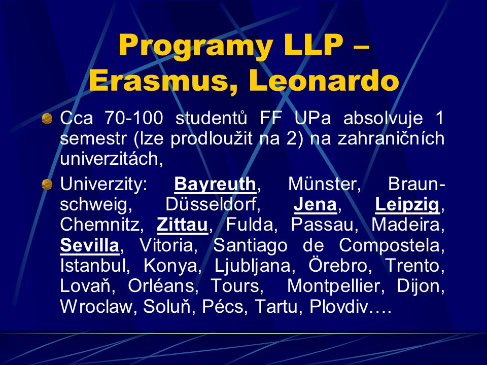 Programy LLP – Erasmus, Leonardo Cca 70-100 studentů FF UPa absolvuje 1 semestr (lze prodloužit na 2) na zahraničních univerzitách, Univerzity: Bayreu
