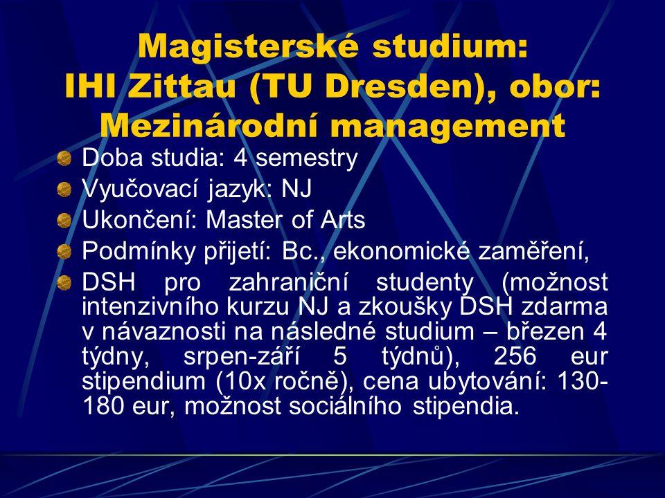 Magisterské studium: IHI Zittau (TU Dresden), obor: Mezinárodní management Doba studia: 4 semestry Vyučovací jazyk: NJ Ukončení: Master of Arts Podmínky přijetí: Bc., ekonomické zaměření, DSH pro zahraniční studenty (možnost intenzivního kurzu NJ a zkoušky DSH zdarma v návaznosti na následné studium – březen 4 týdny, srpen-září 5 týdnů), 256 eur stipendium (10x ročně), cena ubytování: 130- 180 eur, možnost sociálního stipendia.