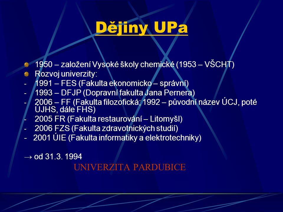 Dějiny UPa 1950 – založení Vysoké školy chemické (1953 – VŠCHT) Rozvoj univerzity: - 1991 – FES (Fakulta ekonomicko – správní) - 1993 – DFJP (Dopravní fakulta Jana Pernera) - 2006 – FF (Fakulta filozofická; 1992 – původní název ÚCJ, poté ÚJHS, dále FHS) - 2005 FR (Fakulta restaurování – Litomyšl) - 2006 FZS (Fakulta zdravotnických studií) - 2001 ÚIE (Fakulta informatiky a elektrotechniky) → od 31.3.