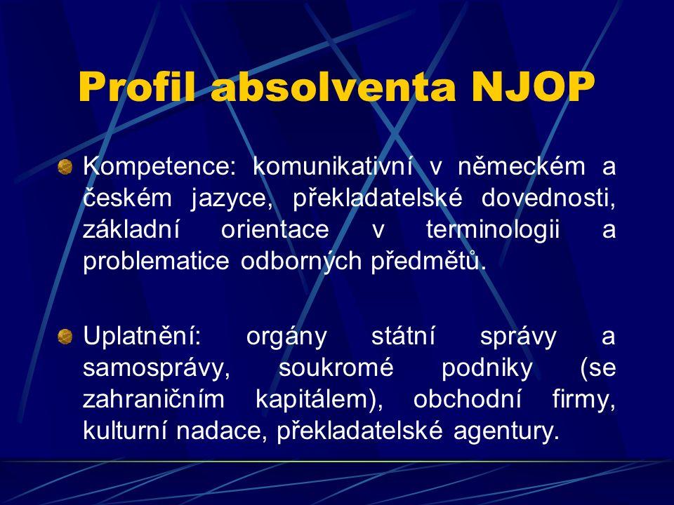 Profil absolventa NJOP Kompetence: komunikativní v německém a českém jazyce, překladatelské dovednosti, základní orientace v terminologii a problematice odborných předmětů.