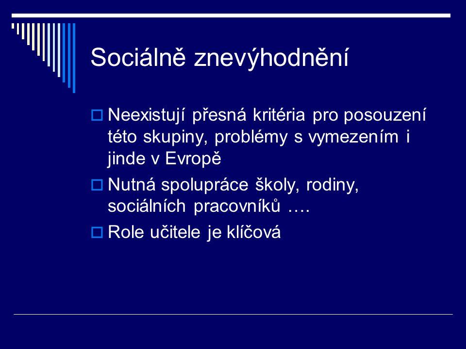 Sociálně znevýhodnění  Neexistují přesná kritéria pro posouzení této skupiny, problémy s vymezením i jinde v Evropě  Nutná spolupráce školy, rodiny, sociálních pracovníků ….