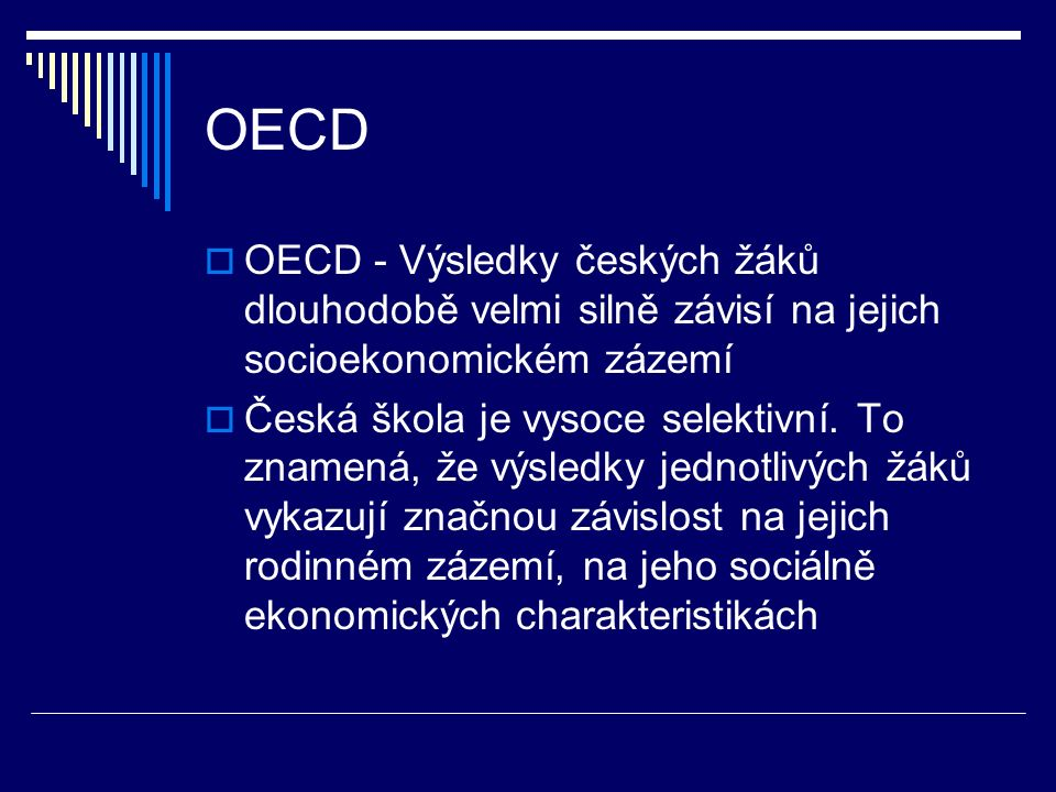 OECD  OECD - Výsledky českých žáků dlouhodobě velmi silně závisí na jejich socioekonomickém zázemí  Česká škola je vysoce selektivní.