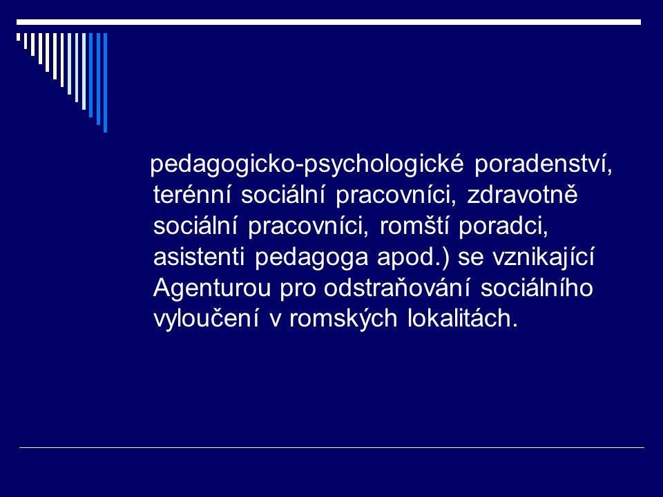 pedagogicko-psychologické poradenství, terénní sociální pracovníci, zdravotně sociální pracovníci, romští poradci, asistenti pedagoga apod.) se vznikající Agenturou pro odstraňování sociálního vyloučení v romských lokalitách.