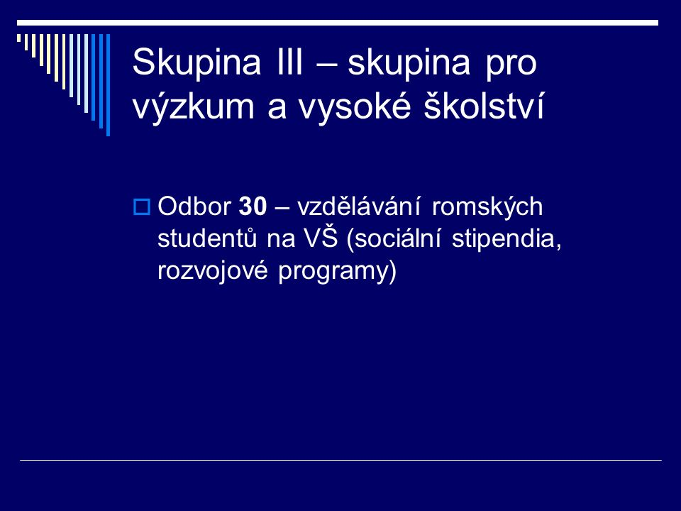 Skupina III – skupina pro výzkum a vysoké školství  Odbor 30 – vzdělávání romských studentů na VŠ (sociální stipendia, rozvojové programy)