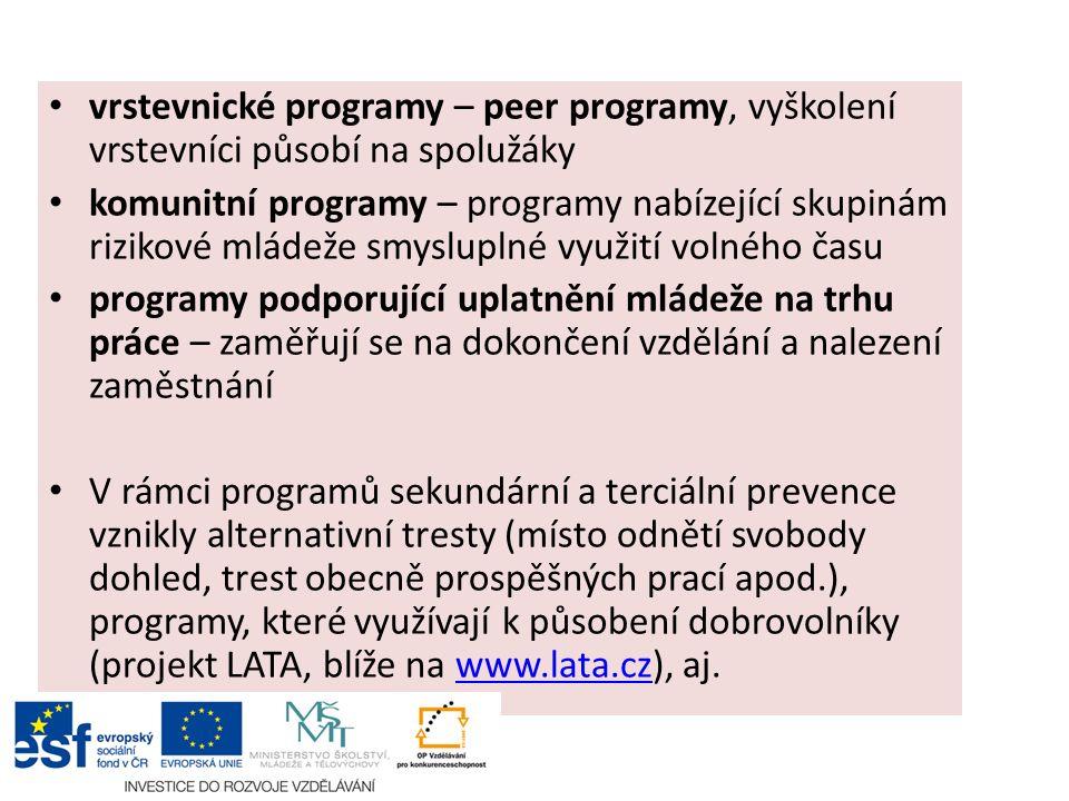 vrstevnické programy – peer programy, vyškolení vrstevníci působí na spolužáky komunitní programy – programy nabízející skupinám rizikové mládeže smysluplné využití volného času programy podporující uplatnění mládeže na trhu práce – zaměřují se na dokončení vzdělání a nalezení zaměstnání V rámci programů sekundární a terciální prevence vznikly alternativní tresty (místo odnětí svobody dohled, trest obecně prospěšných prací apod.), programy, které využívají k působení dobrovolníky (projekt LATA, blíže na www.lata.cz), aj.www.lata.cz