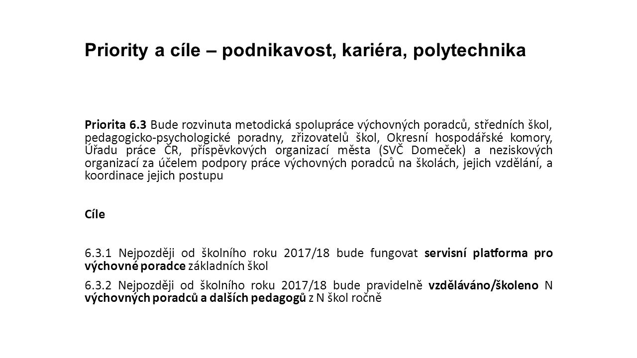 Priority a cíle – podnikavost, kariéra, polytechnika Priorita 6.3 Bude rozvinuta metodická spolupráce výchovných poradců, středních škol, pedagogicko-psychologické poradny, zřizovatelů škol, Okresní hospodářské komory, Úřadu práce ČR, příspěvkových organizací města (SVČ Domeček) a neziskových organizací za účelem podpory práce výchovných poradců na školách, jejich vzdělání, a koordinace jejich postupu Cíle 6.3.1 Nejpozději od školního roku 2017/18 bude fungovat servisní platforma pro výchovné poradce základních škol 6.3.2 Nejpozději od školního roku 2017/18 bude pravidelně vzděláváno/školeno N výchovných poradců a dalších pedagogů z N škol ročně