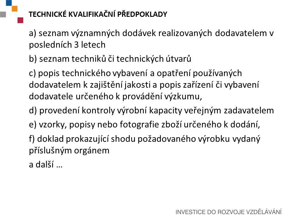 TECHNICKÉ KVALIFIKAČNÍ PŘEDPOKLADY a) seznam významných dodávek realizovaných dodavatelem v posledních 3 letech b) seznam techniků či technických útvarů c) popis technického vybavení a opatření používaných dodavatelem k zajištění jakosti a popis zařízení či vybavení dodavatele určeného k provádění výzkumu, d) provedení kontroly výrobní kapacity veřejným zadavatelem e) vzorky, popisy nebo fotografie zboží určeného k dodání, f) doklad prokazující shodu požadovaného výrobku vydaný příslušným orgánem a další …