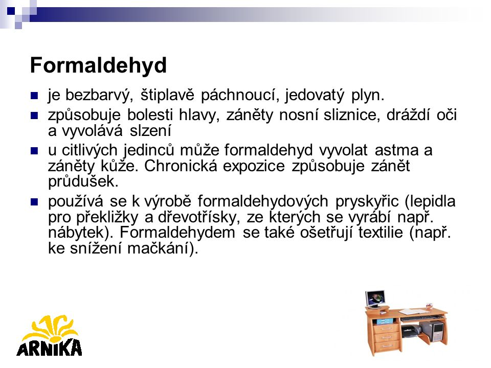 Formaldehyd je bezbarvý, štiplavě páchnoucí, jedovatý plyn. způsobuje bolesti hlavy, záněty nosní sliznice, dráždí oči a vyvolává slzení u citlivých j