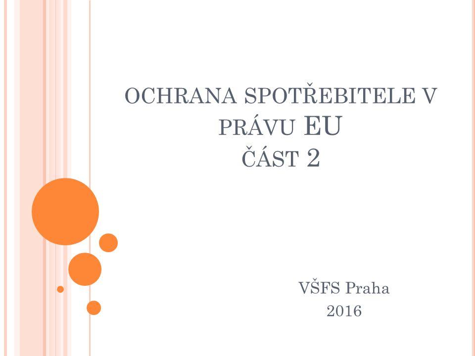 OCHRANA SPOTŘEBITELE V PRÁVU EU ČÁST 2 VŠFS Praha 2016