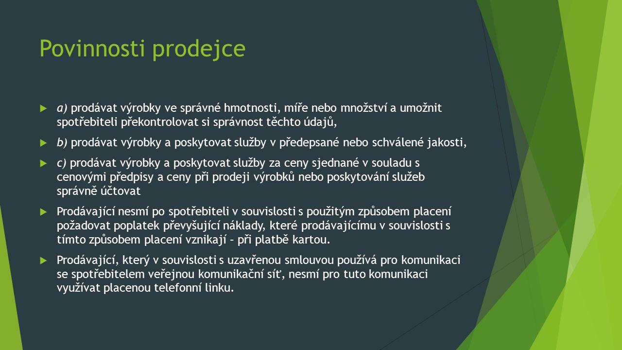 Povinnosti prodejce  a) prodávat výrobky ve správné hmotnosti, míře nebo množství a umožnit spotřebiteli překontrolovat si správnost těchto údajů,  b) prodávat výrobky a poskytovat služby v předepsané nebo schválené jakosti,  c) prodávat výrobky a poskytovat služby za ceny sjednané v souladu s cenovými předpisy a ceny při prodeji výrobků nebo poskytování služeb správně účtovat  Prodávající nesmí po spotřebiteli v souvislosti s použitým způsobem placení požadovat poplatek převyšující náklady, které prodávajícímu v souvislosti s tímto způsobem placení vznikají – při platbě kartou.