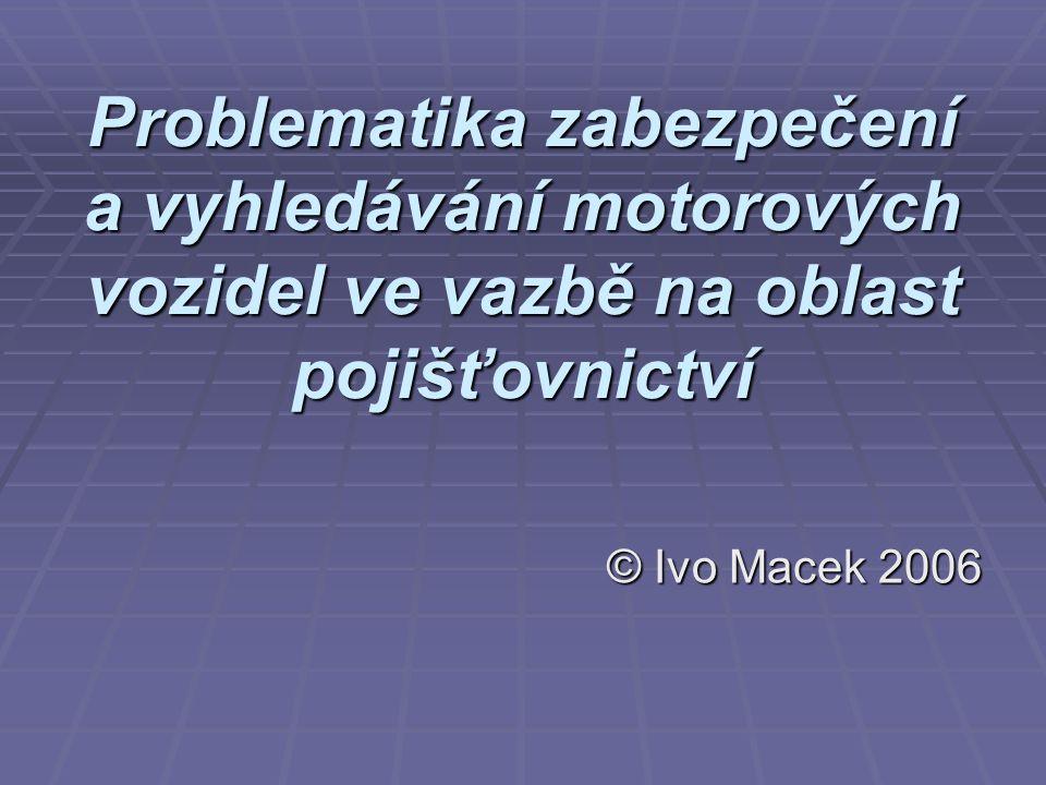 Problematika zabezpečení a vyhledávání motorových vozidel ve vazbě na oblast pojišťovnictví © Ivo Macek 2006